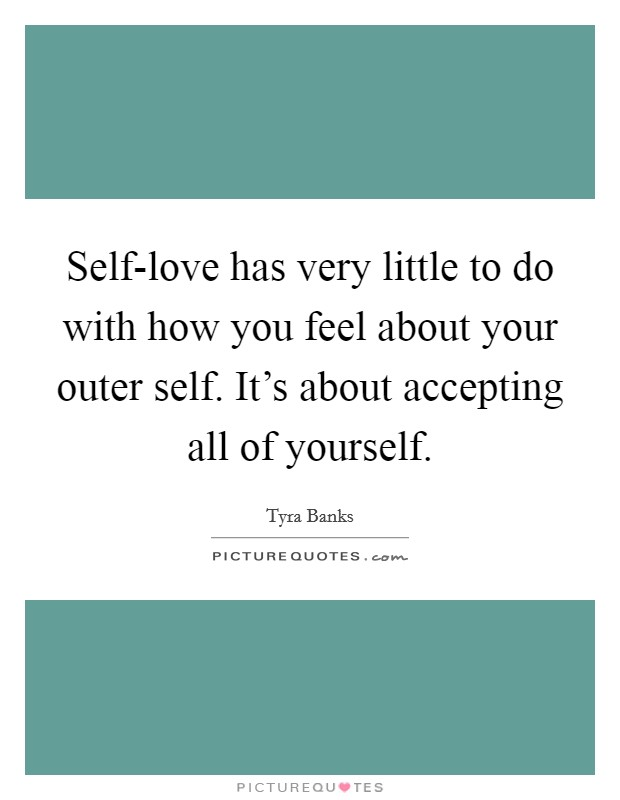 Self-love has very little to do with how you feel about your outer self. It's about accepting all of yourself Picture Quote #1
