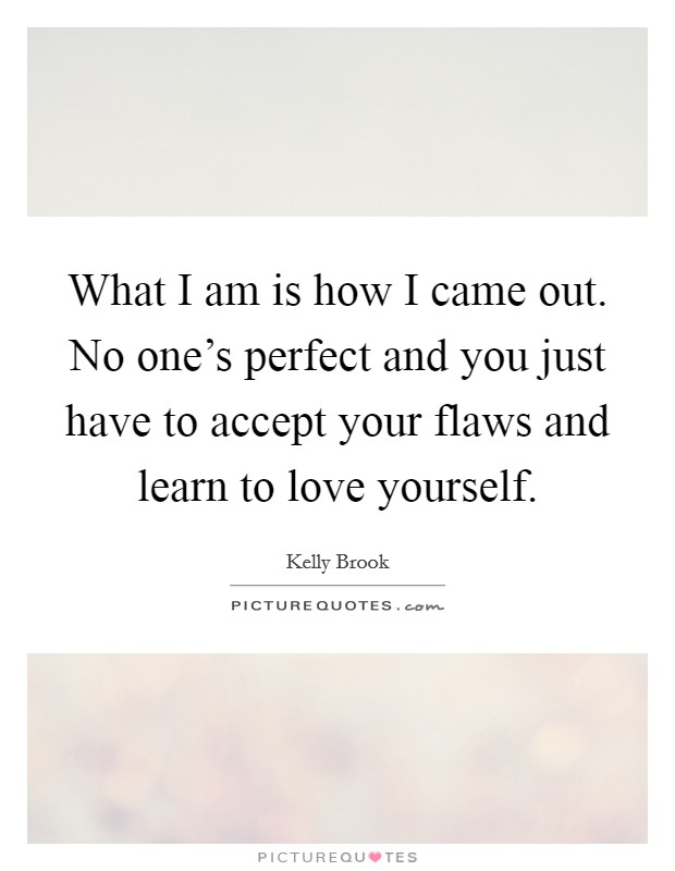What I am is how I came out. No one's perfect and you just have to accept your flaws and learn to love yourself Picture Quote #1