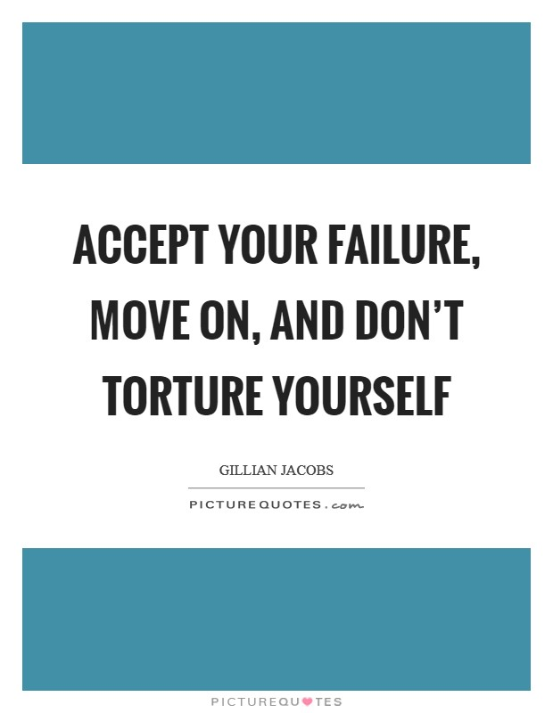 Accept your failure, move on, and don't torture yourself Picture Quote #1