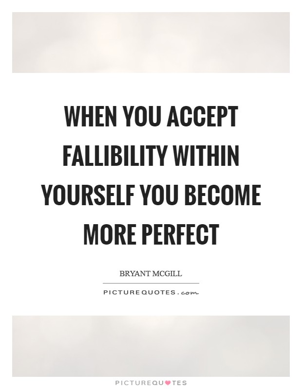 When you accept fallibility within yourself you become more perfect Picture Quote #1