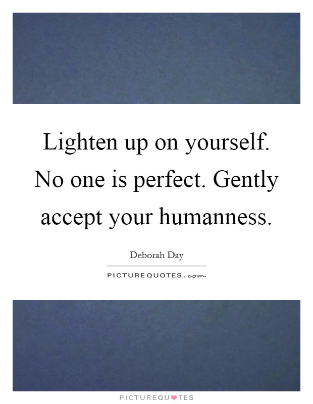 Lighten up on yourself. No one is perfect. Gently accept your humanness Picture Quote #1