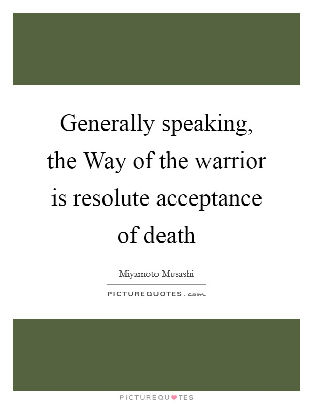 Generally speaking, the Way of the warrior is resolute acceptance of death Picture Quote #1
