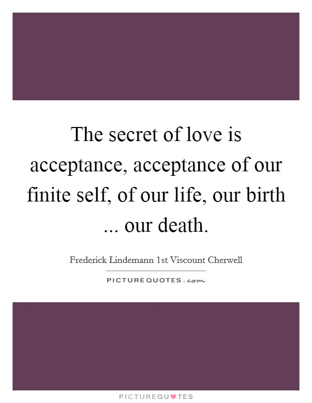 The secret of love is acceptance, acceptance of our finite self, of our life, our birth ... our death Picture Quote #1