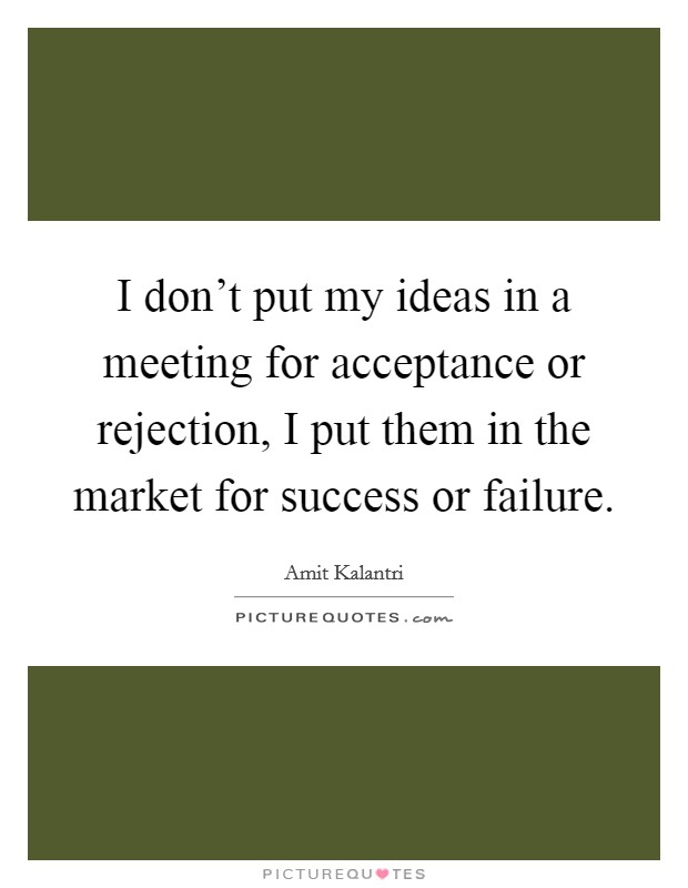 I don't put my ideas in a meeting for acceptance or rejection, I put them in the market for success or failure Picture Quote #1