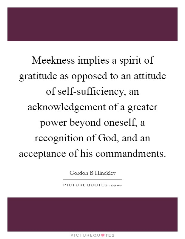Meekness implies a spirit of gratitude as opposed to an attitude of self-sufficiency, an acknowledgement of a greater power beyond oneself, a recognition of God, and an acceptance of his commandments Picture Quote #1