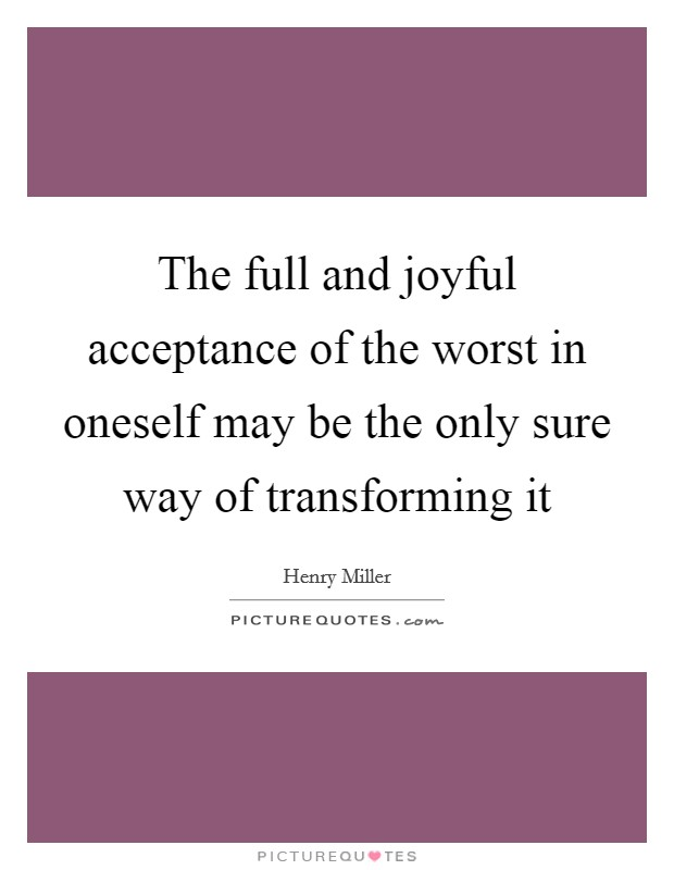 The full and joyful acceptance of the worst in oneself may be the only sure way of transforming it Picture Quote #1