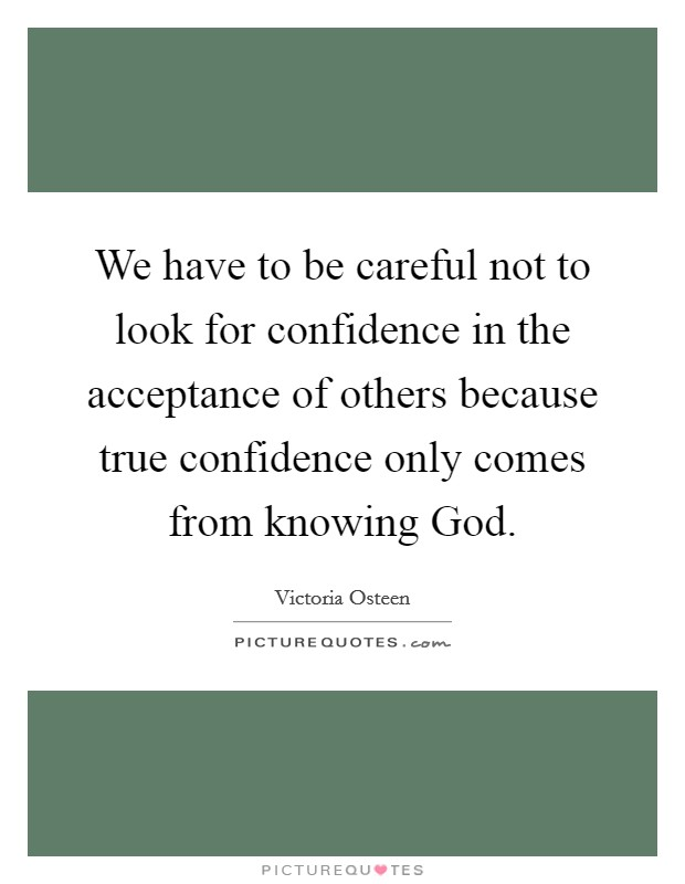 We have to be careful not to look for confidence in the acceptance of others because true confidence only comes from knowing God Picture Quote #1