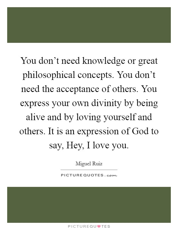You don't need knowledge or great philosophical concepts. You don't need the acceptance of others. You express your own divinity by being alive and by loving yourself and others. It is an expression of God to say, Hey, I love you Picture Quote #1