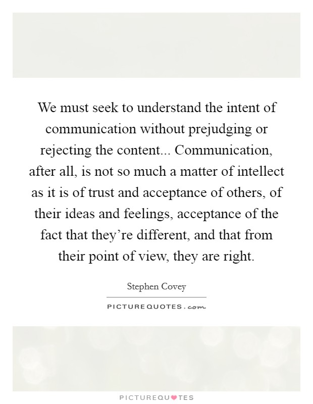 We must seek to understand the intent of communication without prejudging or rejecting the content... Communication, after all, is not so much a matter of intellect as it is of trust and acceptance of others, of their ideas and feelings, acceptance of the fact that they're different, and that from their point of view, they are right Picture Quote #1