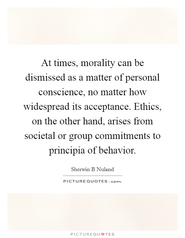 At times, morality can be dismissed as a matter of personal conscience, no matter how widespread its acceptance. Ethics, on the other hand, arises from societal or group commitments to principia of behavior Picture Quote #1