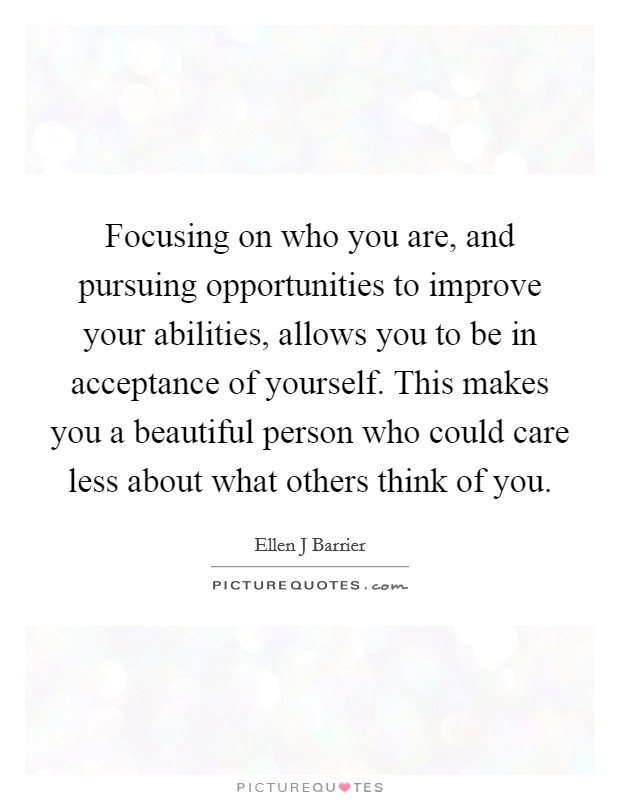 Focusing on who you are, and pursuing opportunities to improve your abilities, allows you to be in acceptance of yourself. This makes you a beautiful person who could care less about what others think of you Picture Quote #1