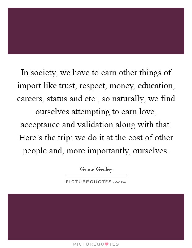In society, we have to earn other things of import like trust, respect, money, education, careers, status and etc., so naturally, we find ourselves attempting to earn love, acceptance and validation along with that. Here's the trip: we do it at the cost of other people and, more importantly, ourselves Picture Quote #1