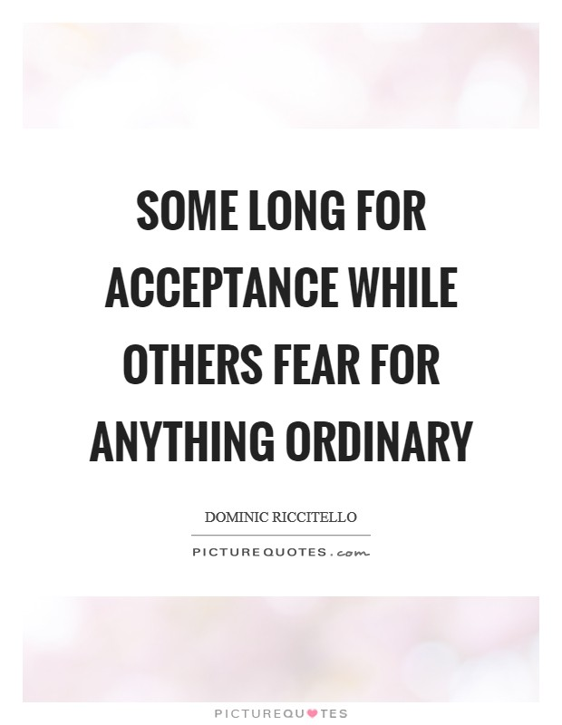 Some long for acceptance while others fear for anything ordinary Picture Quote #1