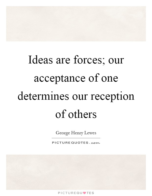 Ideas are forces; our acceptance of one determines our reception of others Picture Quote #1