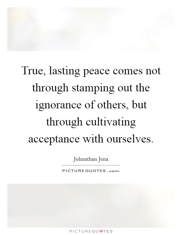 True, lasting peace comes not through stamping out the ignorance of others, but through cultivating acceptance with ourselves Picture Quote #1
