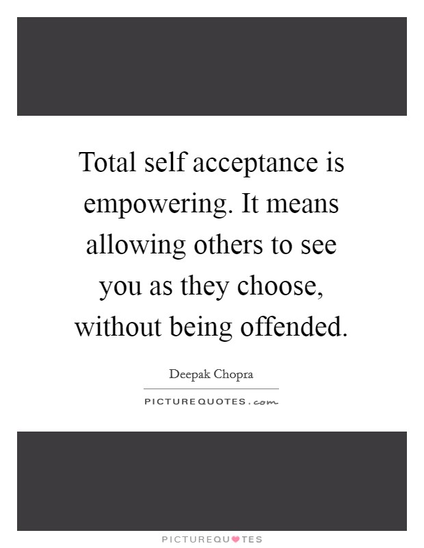 Total self acceptance is empowering. It means allowing others to see you as they choose, without being offended Picture Quote #1
