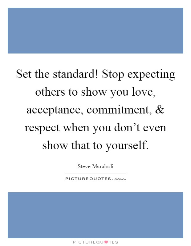 Set the standard! Stop expecting others to show you love, acceptance, commitment, and respect when you don't even show that to yourself Picture Quote #1