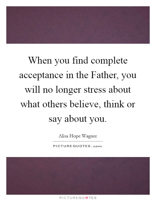 When you find complete acceptance in the Father, you will no longer stress about what others believe, think or say about you Picture Quote #1