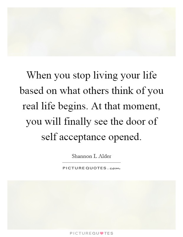 When you stop living your life based on what others think of you real life begins. At that moment, you will finally see the door of self acceptance opened Picture Quote #1