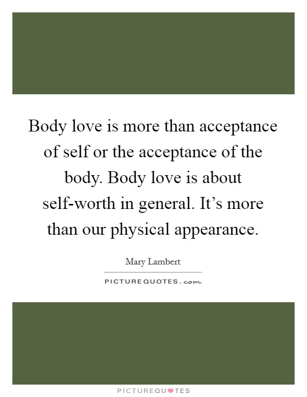 Body love is more than acceptance of self or the acceptance of the body. Body love is about self-worth in general. It's more than our physical appearance Picture Quote #1
