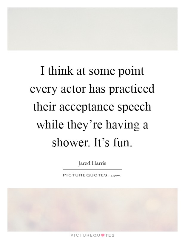I think at some point every actor has practiced their acceptance speech while they're having a shower. It's fun Picture Quote #1