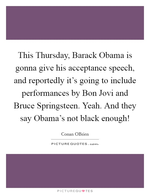 This Thursday, Barack Obama is gonna give his acceptance speech, and reportedly it's going to include performances by Bon Jovi and Bruce Springsteen. Yeah. And they say Obama's not black enough! Picture Quote #1