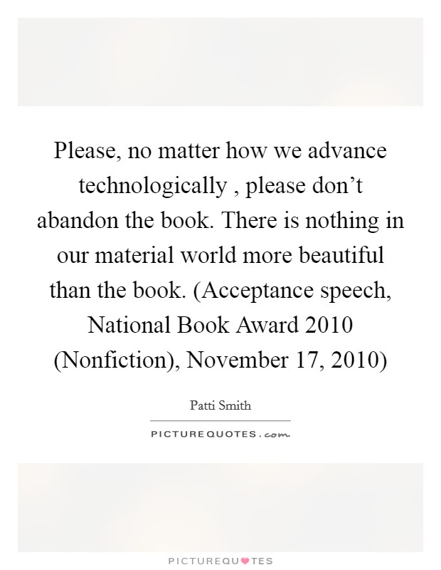 Please, no matter how we advance technologically , please don't abandon the book. There is nothing in our material world more beautiful than the book. (Acceptance speech, National Book Award 2010 (Nonfiction), November 17, 2010) Picture Quote #1