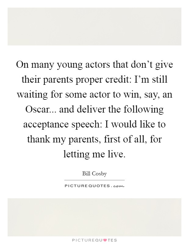 On many young actors that don't give their parents proper credit: I'm still waiting for some actor to win, say, an Oscar... and deliver the following acceptance speech: I would like to thank my parents, first of all, for letting me live Picture Quote #1