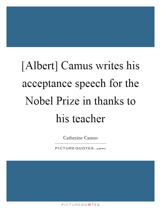 [Albert] Camus writes his acceptance speech for the Nobel Prize in thanks to his teacher Picture Quote #1