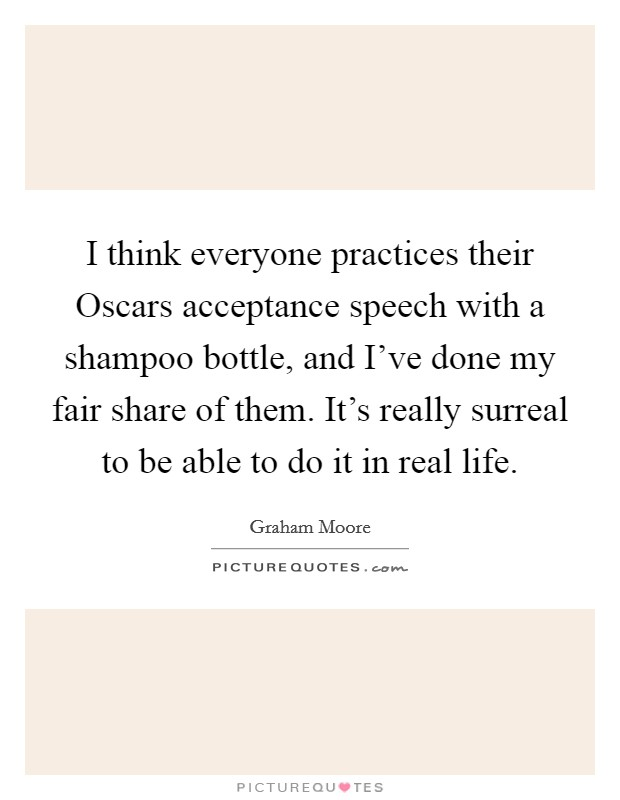 I think everyone practices their Oscars acceptance speech with a shampoo bottle, and I've done my fair share of them. It's really surreal to be able to do it in real life Picture Quote #1