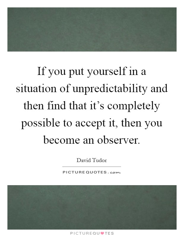 If you put yourself in a situation of unpredictability and then find that it's completely possible to accept it, then you become an observer Picture Quote #1
