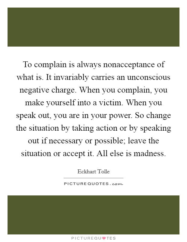 To complain is always nonacceptance of what is. It invariably carries an unconscious negative charge. When you complain, you make yourself into a victim. When you speak out, you are in your power. So change the situation by taking action or by speaking out if necessary or possible; leave the situation or accept it. All else is madness Picture Quote #1