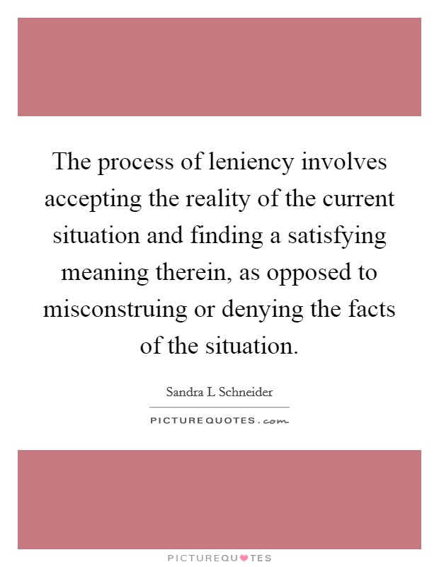 The process of leniency involves accepting the reality of the current situation and finding a satisfying meaning therein, as opposed to misconstruing or denying the facts of the situation Picture Quote #1