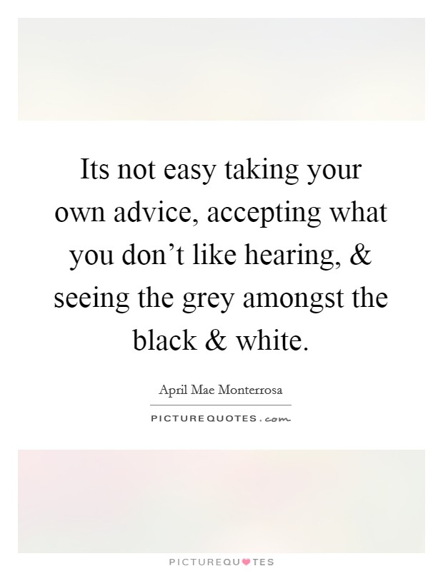 Its not easy taking your own advice, accepting what you don't like hearing, and seeing the grey amongst the black and white Picture Quote #1