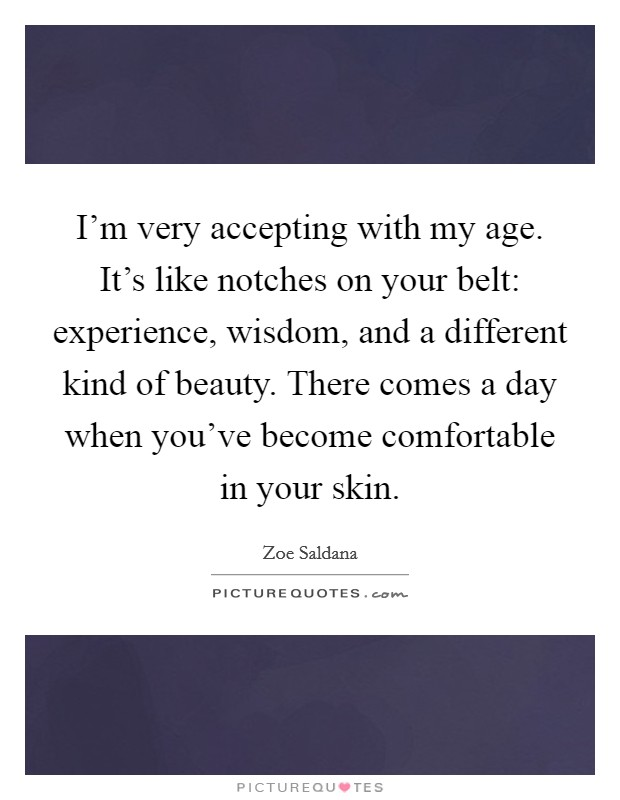 I'm very accepting with my age. It's like notches on your belt: experience, wisdom, and a different kind of beauty. There comes a day when you've become comfortable in your skin Picture Quote #1