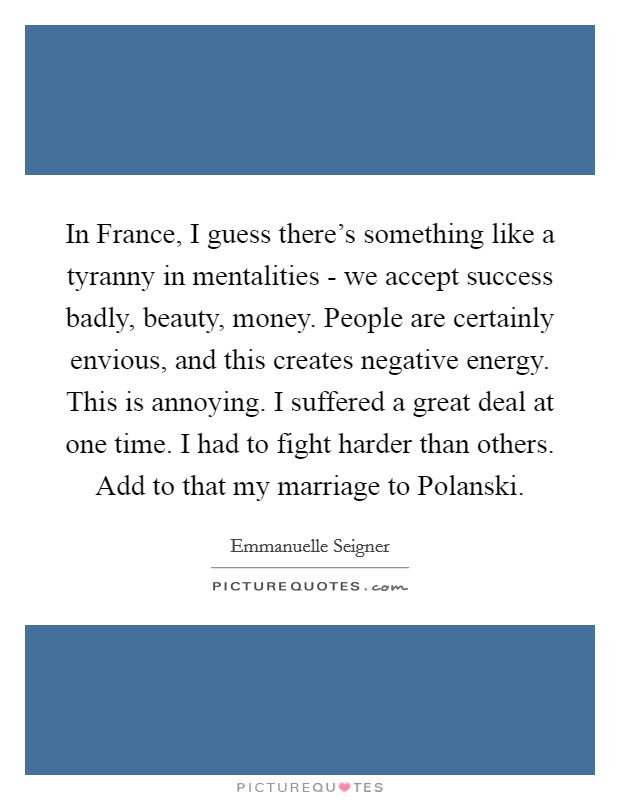 In France, I guess there's something like a tyranny in mentalities - we accept success badly, beauty, money. People are certainly envious, and this creates negative energy. This is annoying. I suffered a great deal at one time. I had to fight harder than others. Add to that my marriage to Polanski Picture Quote #1