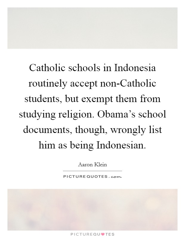 Catholic schools in Indonesia routinely accept non-Catholic students, but exempt them from studying religion. Obama's school documents, though, wrongly list him as being Indonesian Picture Quote #1