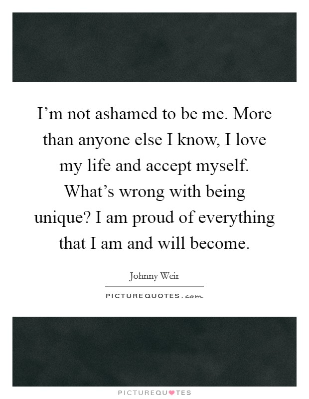 I'm not ashamed to be me. More than anyone else I know, I love my life and accept myself. What's wrong with being unique? I am proud of everything that I am and will become Picture Quote #1