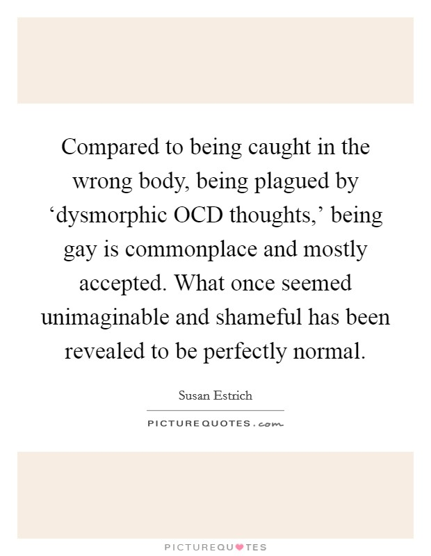 Compared to being caught in the wrong body, being plagued by 'dysmorphic OCD thoughts,' being gay is commonplace and mostly accepted. What once seemed unimaginable and shameful has been revealed to be perfectly normal Picture Quote #1