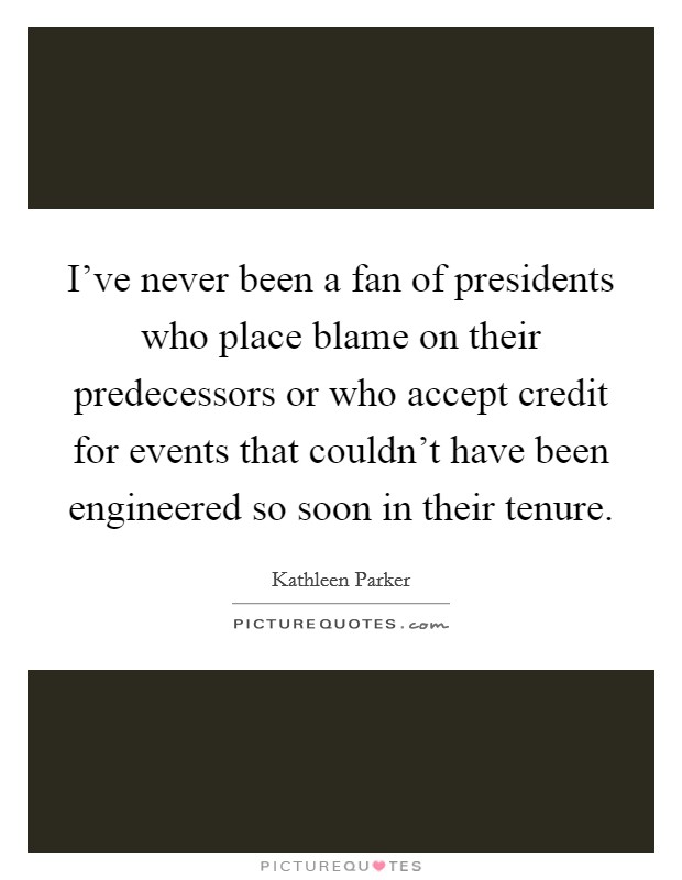 I've never been a fan of presidents who place blame on their predecessors or who accept credit for events that couldn't have been engineered so soon in their tenure Picture Quote #1
