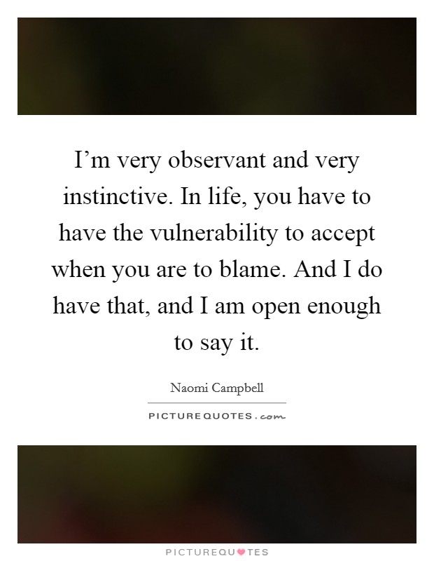 I'm very observant and very instinctive. In life, you have to have the vulnerability to accept when you are to blame. And I do have that, and I am open enough to say it Picture Quote #1