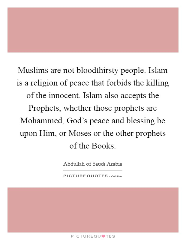 Muslims are not bloodthirsty people. Islam is a religion of peace that forbids the killing of the innocent. Islam also accepts the Prophets, whether those prophets are Mohammed, God's peace and blessing be upon Him, or Moses or the other prophets of the Books Picture Quote #1