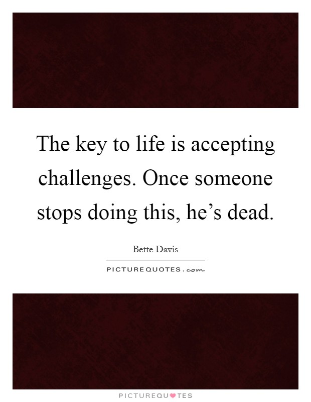 The key to life is accepting challenges. Once someone stops doing this, he's dead Picture Quote #1