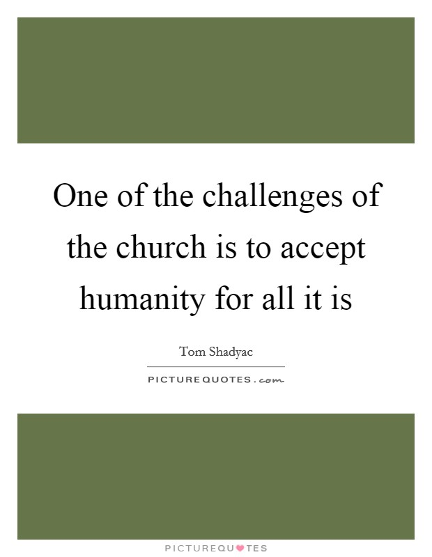 One of the challenges of the church is to accept humanity for all it is Picture Quote #1