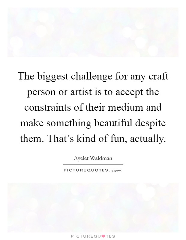 The biggest challenge for any craft person or artist is to accept the constraints of their medium and make something beautiful despite them. That's kind of fun, actually Picture Quote #1