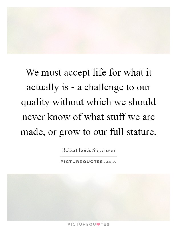 We must accept life for what it actually is - a challenge to our quality without which we should never know of what stuff we are made, or grow to our full stature Picture Quote #1