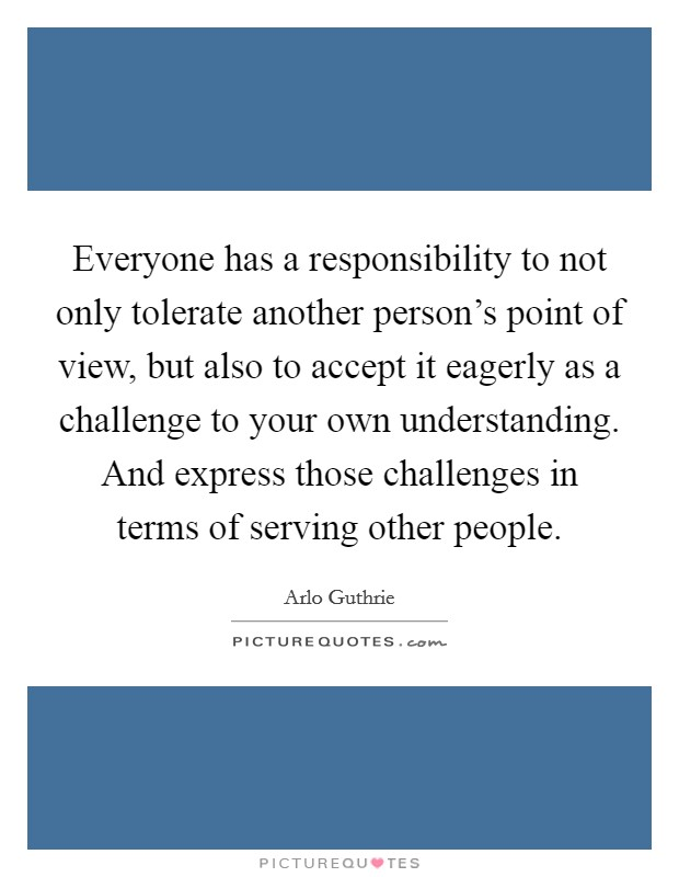 Everyone has a responsibility to not only tolerate another person's point of view, but also to accept it eagerly as a challenge to your own understanding. And express those challenges in terms of serving other people Picture Quote #1