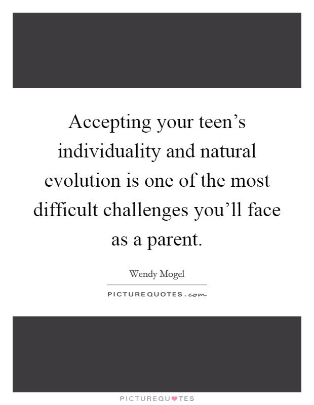Accepting your teen's individuality and natural evolution is one of the most difficult challenges you'll face as a parent Picture Quote #1
