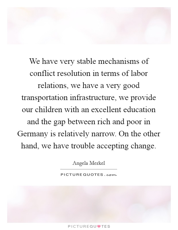 We have very stable mechanisms of conflict resolution in terms of labor relations, we have a very good transportation infrastructure, we provide our children with an excellent education and the gap between rich and poor in Germany is relatively narrow. On the other hand, we have trouble accepting change Picture Quote #1