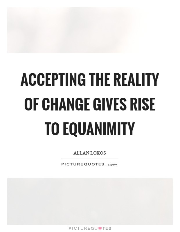 Accepting the reality of change gives rise to equanimity Picture Quote #1